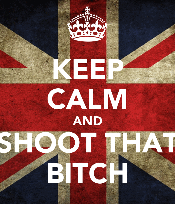 KEEP CALM AND SHOOT THAT BITCH