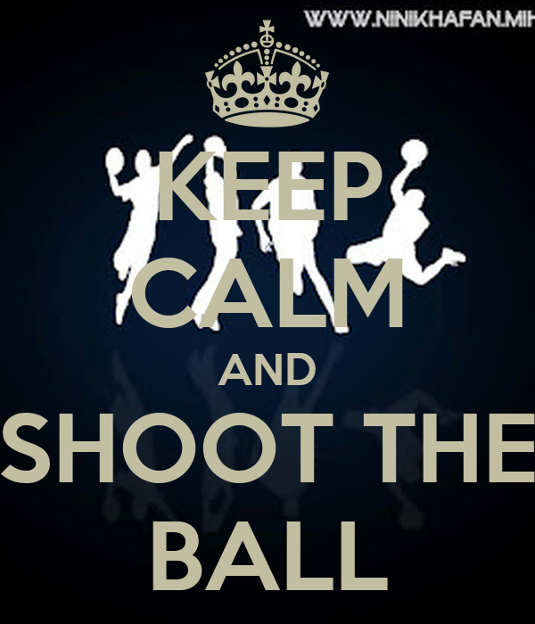 KEEP CALM AND SHOOT THE BALL