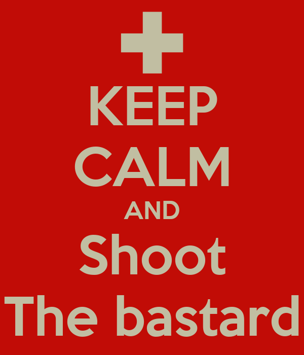 KEEP CALM AND Shoot The bastard