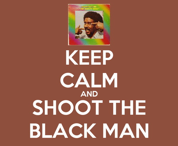 KEEP CALM AND SHOOT THE BLACK MAN