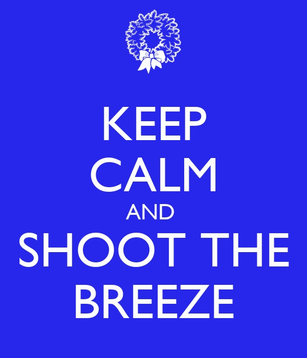 KEEP CALM AND  SHOOT THE BREEZE