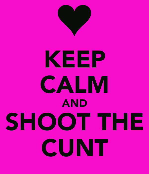 KEEP CALM AND SHOOT THE CUNT