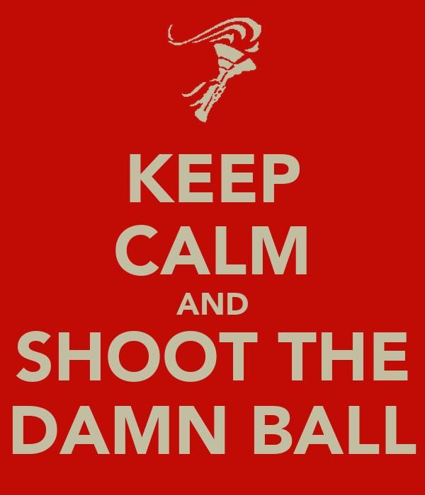 KEEP CALM AND SHOOT THE DAMN BALL