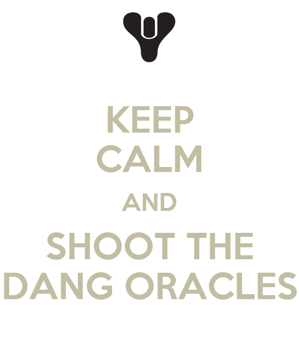 KEEP CALM AND SHOOT THE DANG ORACLES