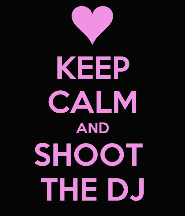 KEEP CALM AND SHOOT  THE DJ