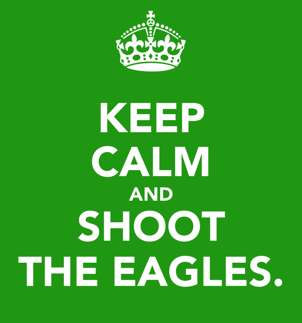 KEEP CALM AND SHOOT THE EAGLES.