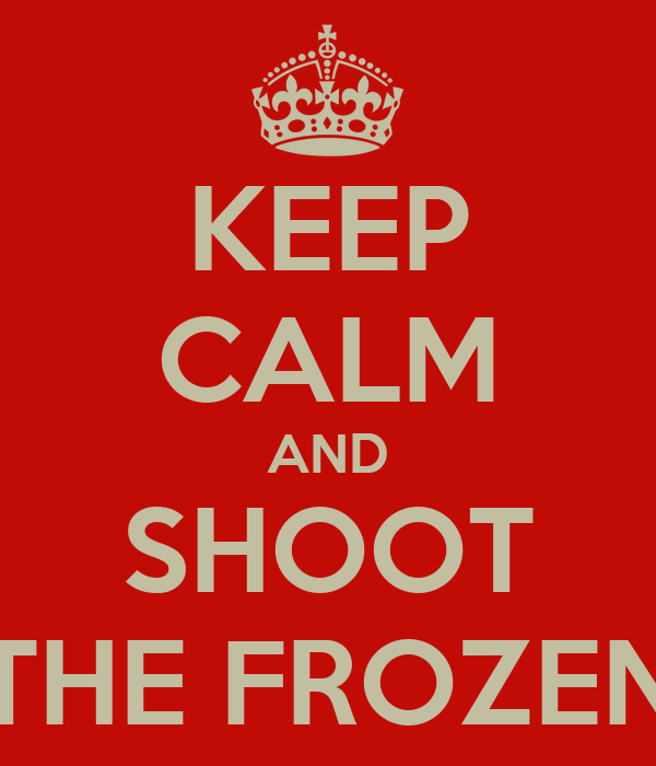 KEEP CALM AND SHOOT THE FROZEN