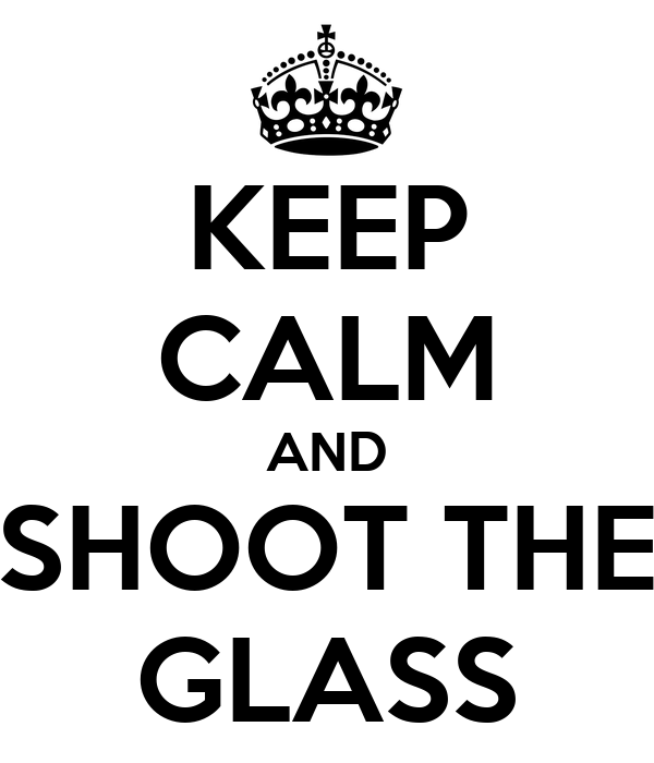 KEEP CALM AND SHOOT THE GLASS