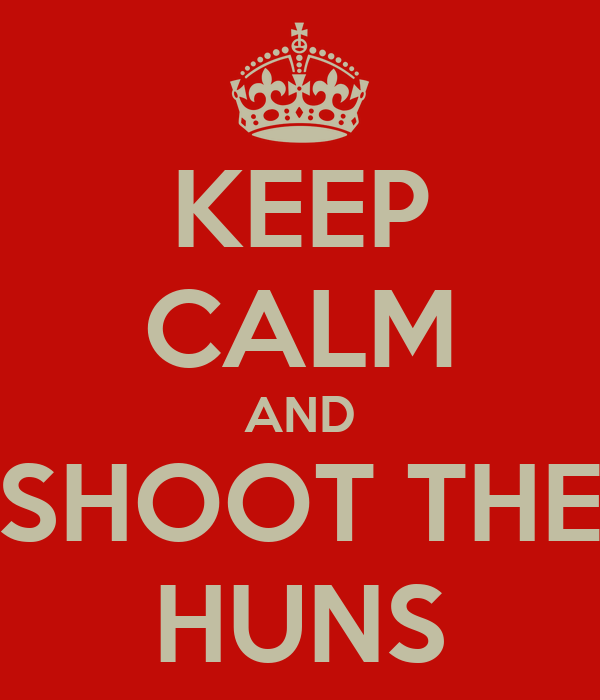 KEEP CALM AND SHOOT THE HUNS