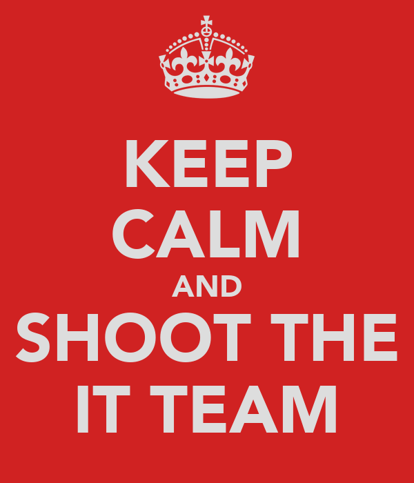 KEEP CALM AND SHOOT THE IT TEAM
