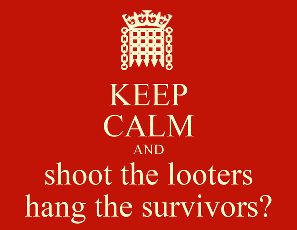 KEEP CALM AND shoot the looters hang the survivors?