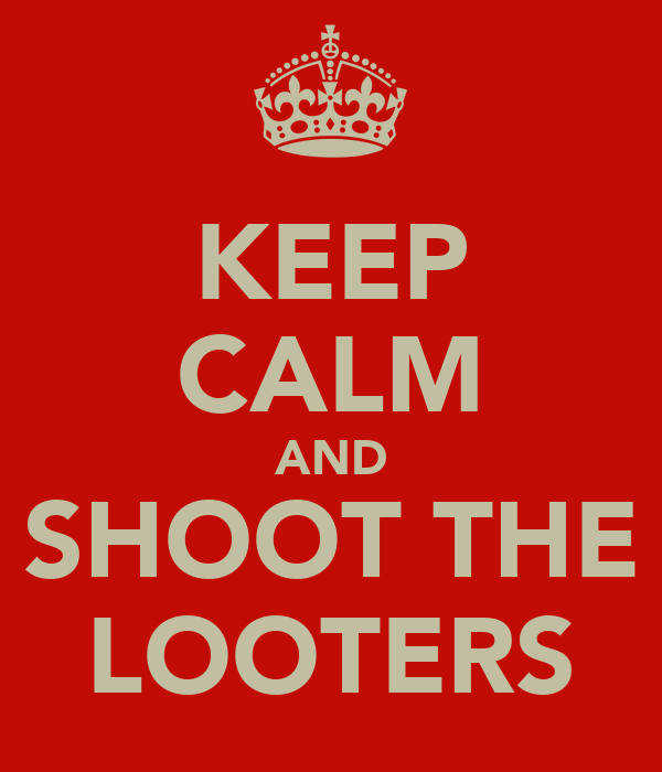 KEEP CALM AND SHOOT THE LOOTERS