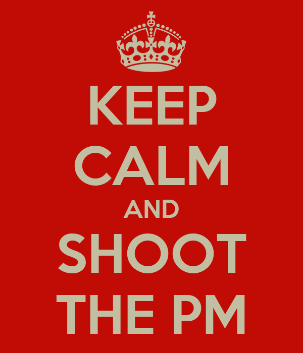 KEEP CALM AND SHOOT THE PM