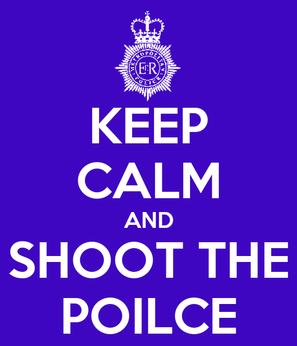 KEEP CALM AND SHOOT THE POILCE