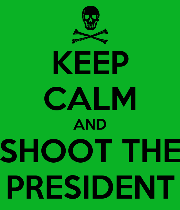 KEEP CALM AND SHOOT THE PRESIDENT