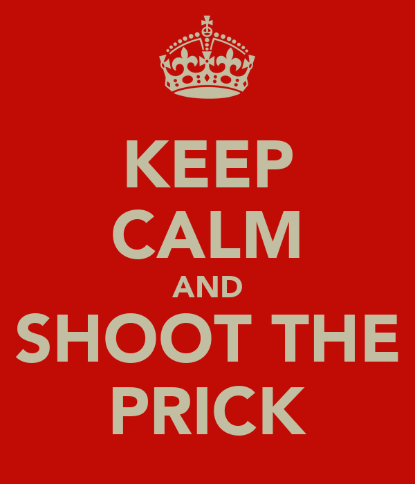 KEEP CALM AND SHOOT THE PRICK
