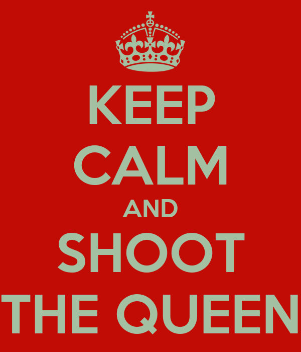 KEEP CALM AND SHOOT THE QUEEN