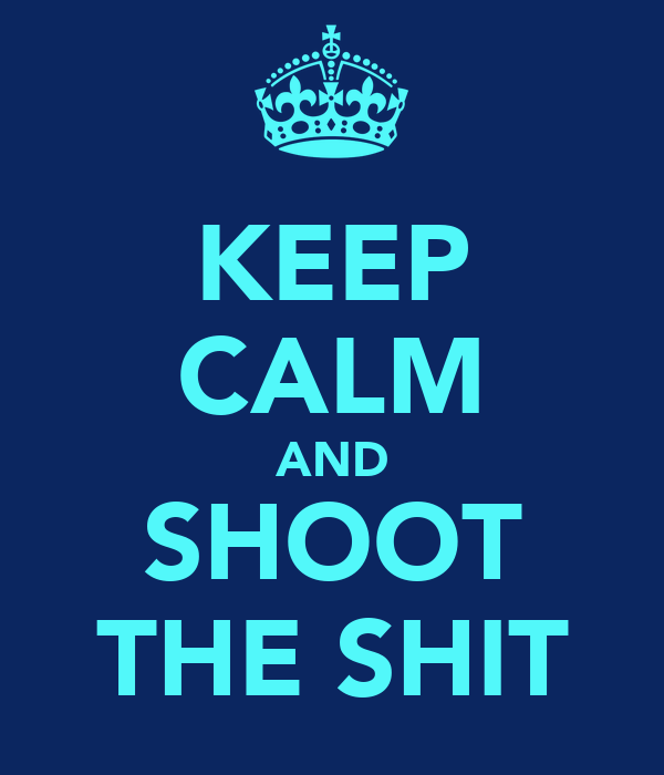 KEEP CALM AND SHOOT THE SHIT