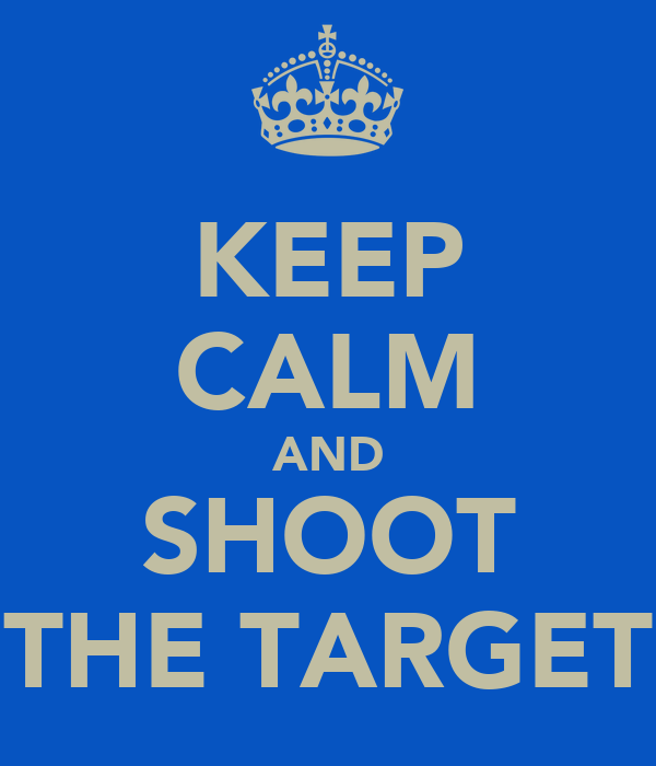 KEEP CALM AND SHOOT THE TARGET