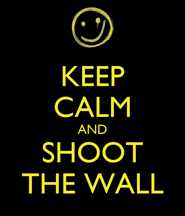 KEEP CALM AND SHOOT THE WALL