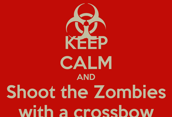 KEEP CALM AND Shoot the Zombies with a crossbow