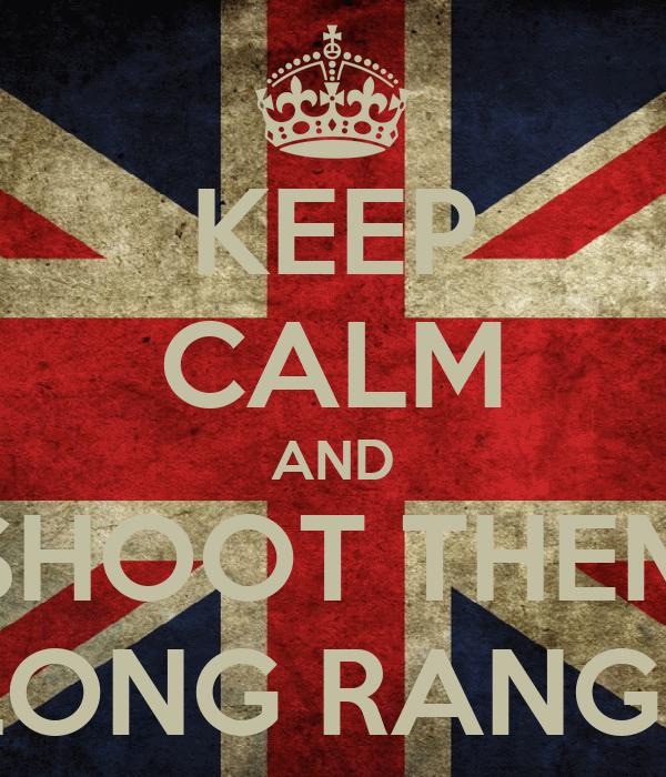 KEEP CALM AND SHOOT THEM LONG RANGE