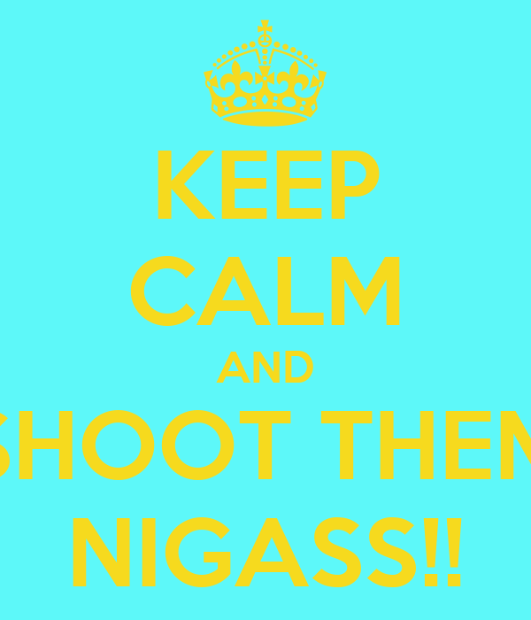 KEEP CALM AND SHOOT THEM NIGASS!!