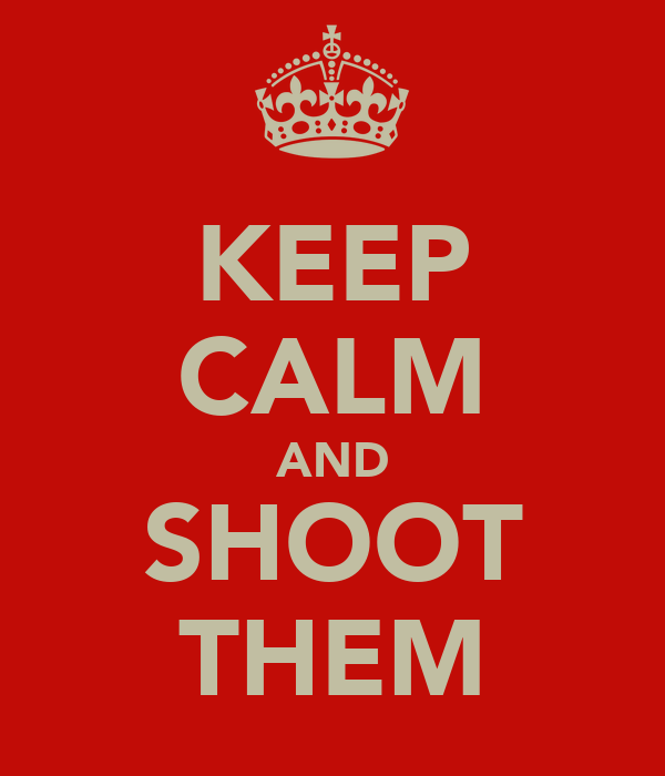 KEEP CALM AND SHOOT THEM