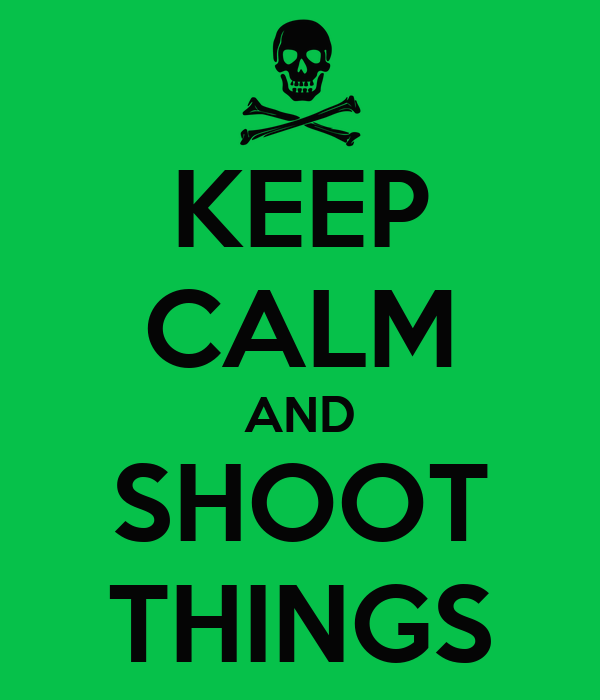 KEEP CALM AND SHOOT THINGS