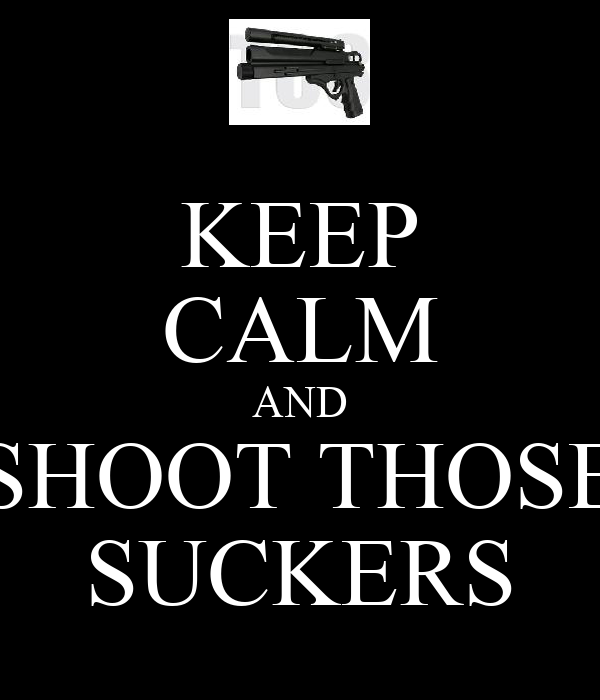 KEEP CALM AND SHOOT THOSE SUCKERS