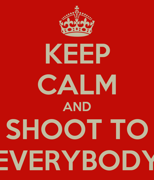 KEEP CALM AND SHOOT TO EVERYBODY