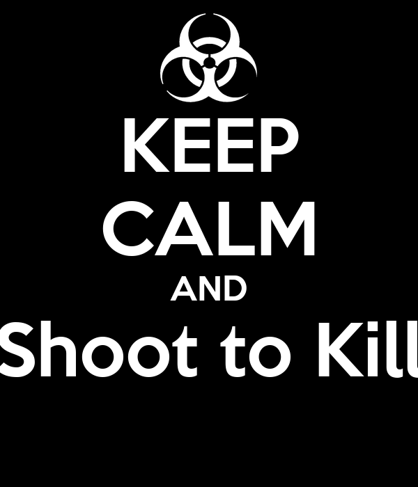 KEEP CALM AND Shoot to Kill