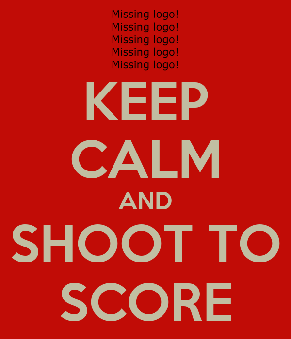KEEP CALM AND SHOOT TO SCORE