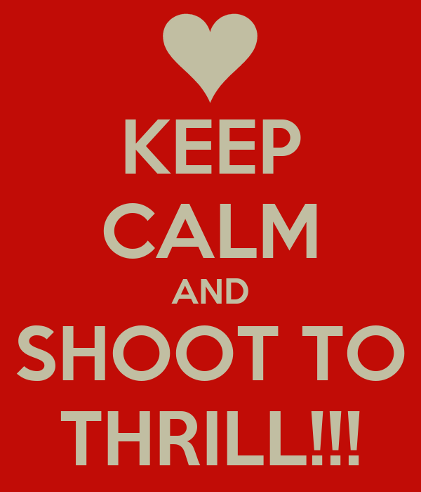KEEP CALM AND SHOOT TO THRILL!!!