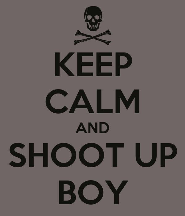 KEEP CALM AND SHOOT UP BOY