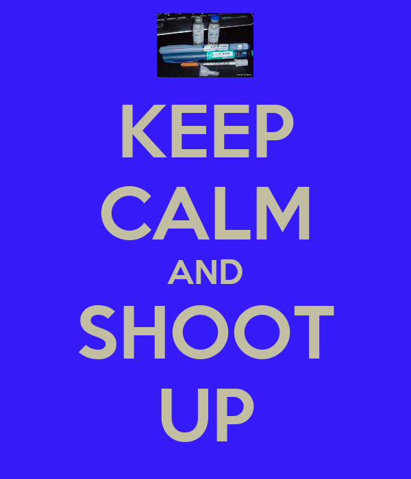 KEEP CALM AND SHOOT UP