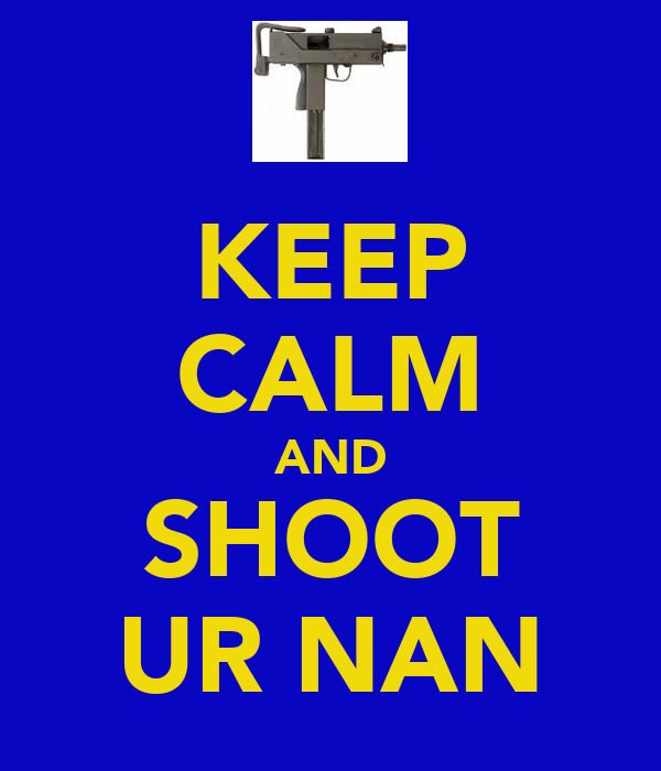 KEEP CALM AND SHOOT UR NAN