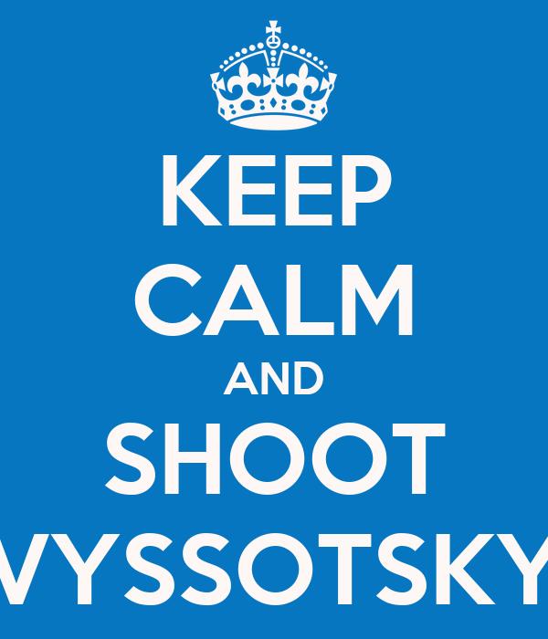 KEEP CALM AND SHOOT VYSSOTSKY