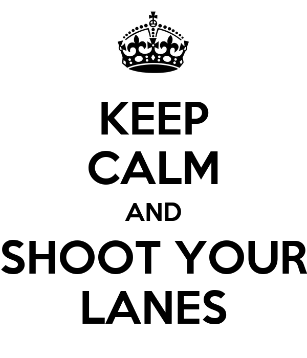 KEEP CALM AND SHOOT YOUR LANES
