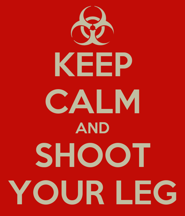 KEEP CALM AND SHOOT YOUR LEG
