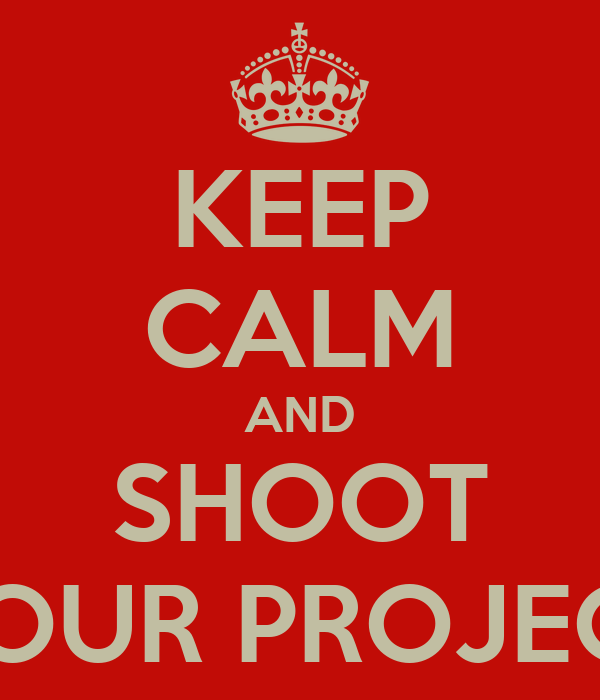 KEEP CALM AND SHOOT YOUR PROJECT