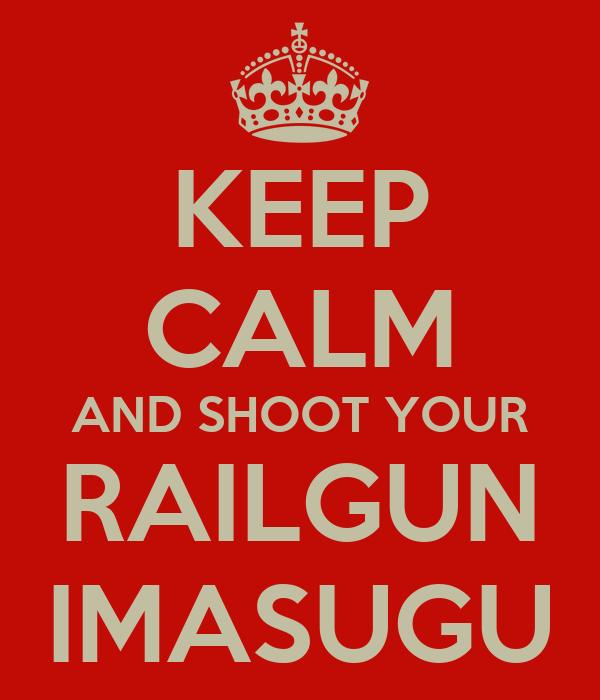 KEEP CALM AND SHOOT YOUR RAILGUN IMASUGU
