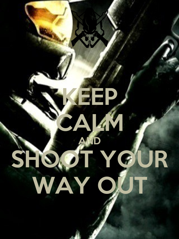 KEEP CALM AND SHOOT YOUR WAY OUT