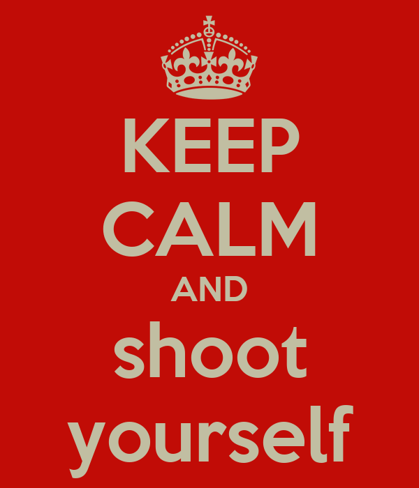 KEEP CALM AND shoot yourself