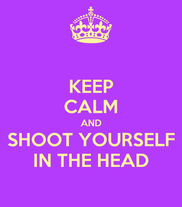 KEEP CALM AND SHOOT YOURSELF IN THE HEAD