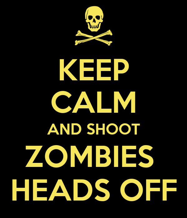 KEEP CALM AND SHOOT ZOMBIES  HEADS OFF