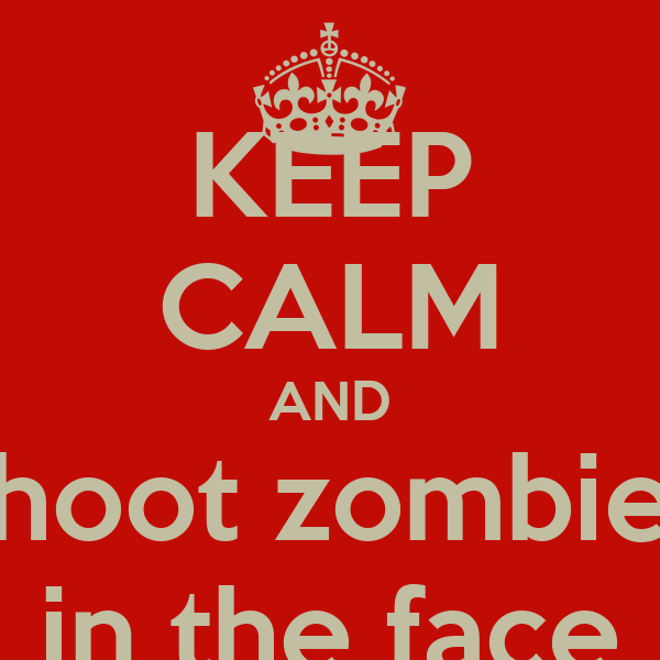 KEEP CALM AND shoot zombies in the face