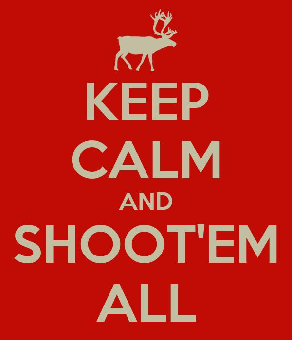 KEEP CALM AND SHOOT'EM ALL