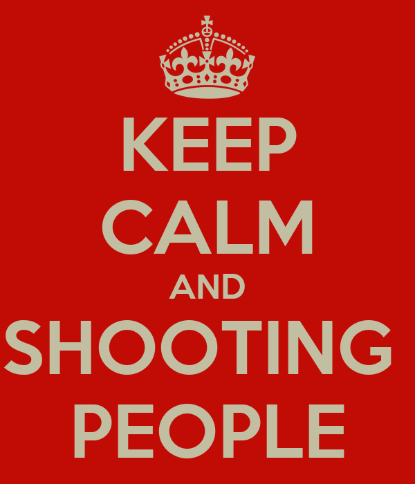 KEEP CALM AND SHOOTING  PEOPLE