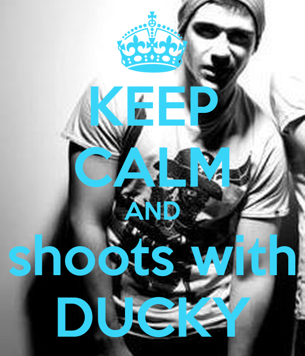 KEEP CALM AND shoots with DUCKY